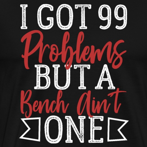 I Got 99 Problems But A Bench Ain't One - Männer Premium T-Shirt