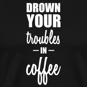 Drown your worries in coffee funny sayings - Men's Premium T-Shirt