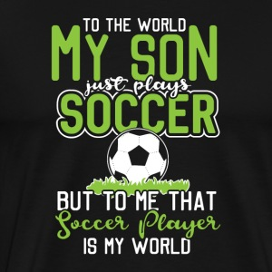 To the world my son just plays soccer ... - Men's Premium T-Shirt