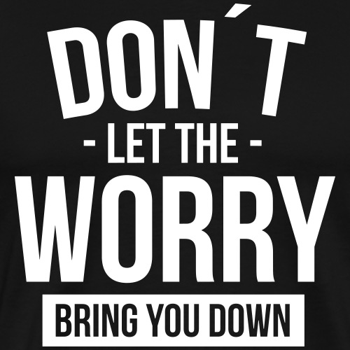 Don´t let the worry bring you down - Männer Premium T-Shirt
