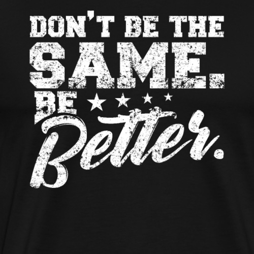 DON'T BE THE SAME. BE BETTER - Männer Premium T-Shirt
