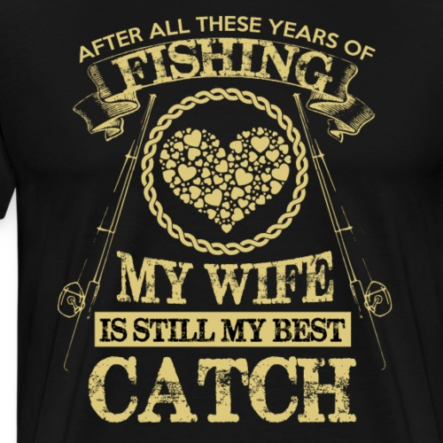 After all the year, my wife is still my best catch - Männer Premium T-Shirt