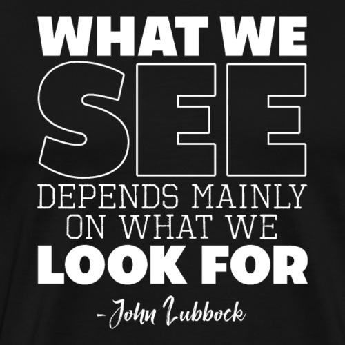 WHAT WE SEE DEPENDS MAINLY ON WHAT WE LOOK FOR - Männer Premium T-Shirt