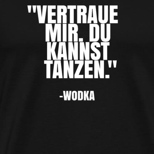 VERTRAUE MIR. DU KANNST TANZEN - WODKA - Männer Premium T-Shirt