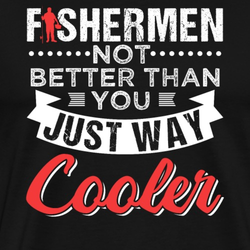 FISHERMEN NOT BETTER THAN YOU JUST WAY COOLER - Männer Premium T-Shirt
