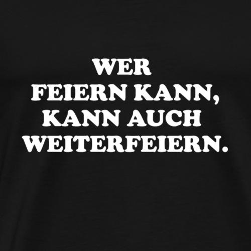 Wer feiern kann, kann auch weiterfeiern. - Männer Premium T-Shirt