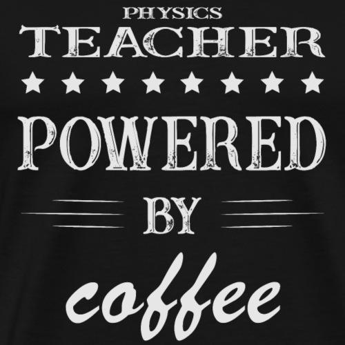 Powererd by Coffee, Kaffee, Physiklehrer - Männer Premium T-Shirt