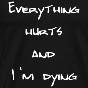 Everything hurts and I'm dying - Männer Premium T-Shirt