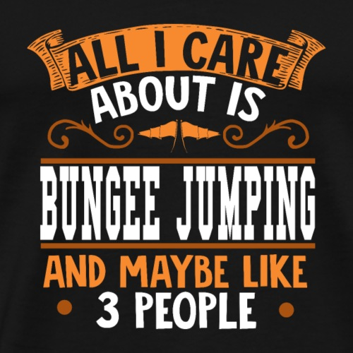 All I care about is Bungee Jumping - Männer Premium T-Shirt