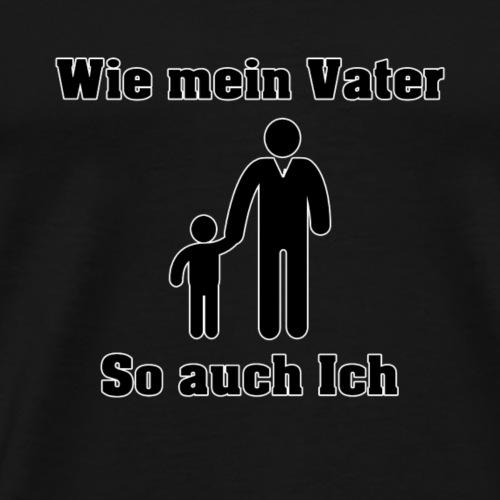 Wie mein Vater, so auch ich - Männer Premium T-Shirt