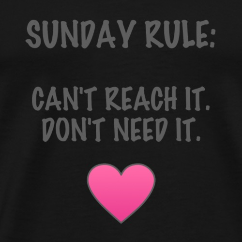 Sunday Rule: Can't Reach It. Don't Need It. - Men's Premium T-Shirt