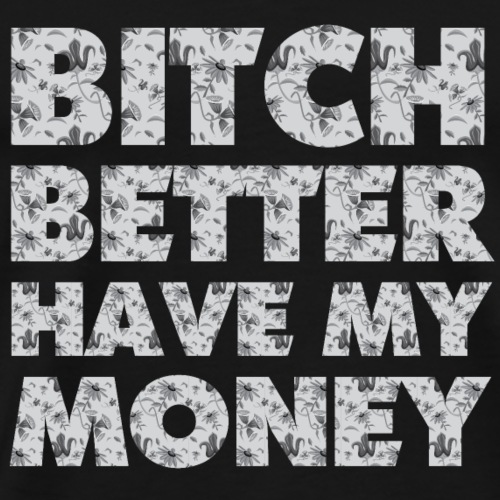 Bitch better have my money - Männer Premium T-Shirt