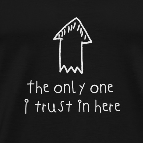 The only one I trust in here - Männer Premium T-Shirt