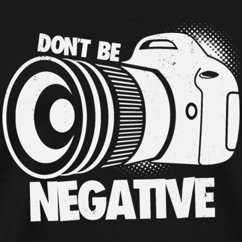 Don't Be Negative Photography Gifts for Photog - Männer Premium T-Shirt