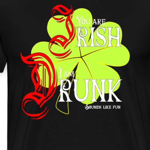 You are Irish I am drunk - what great fun - Männer Premium T-Shirt