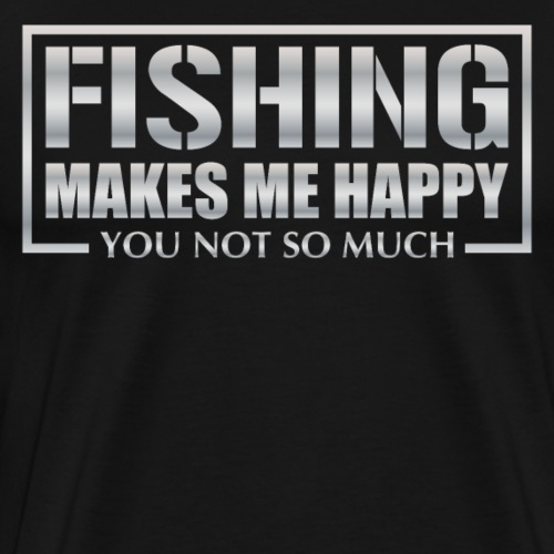 Fishing makes me happy - you not so much! - Männer Premium T-Shirt