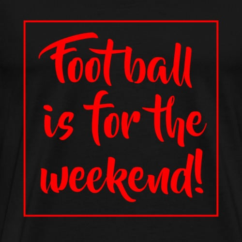 Football is for the weekend! - Männer Premium T-Shirt
