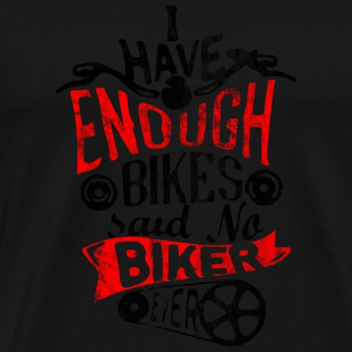 I have Enough Bikes said no Biker ever ! - Männer Premium T-Shirt