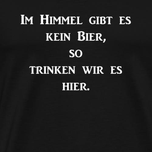Im Himmel gibt es kein Bier so trinken wir es hie - Männer Premium T-Shirt