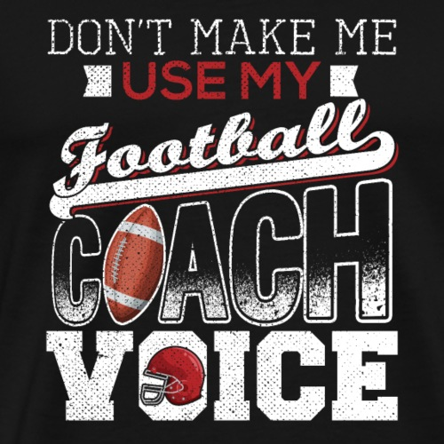 Don't Make Me Use My Football Coach Voice - Männer Premium T-Shirt