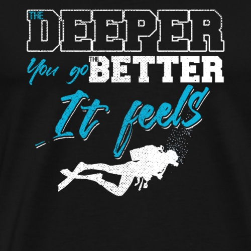 The Deeper You Go The Better It Feels - Männer Premium T-Shirt