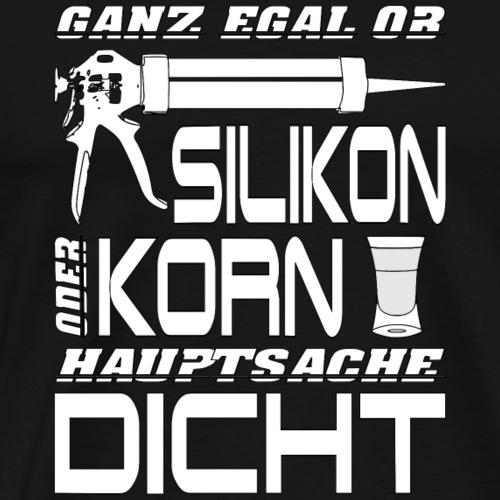 Silikon oder Korn - Hauptsache DICHT. - Männer Premium T-Shirt