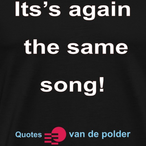 Its again the same song w - Mannen Premium T-shirt
