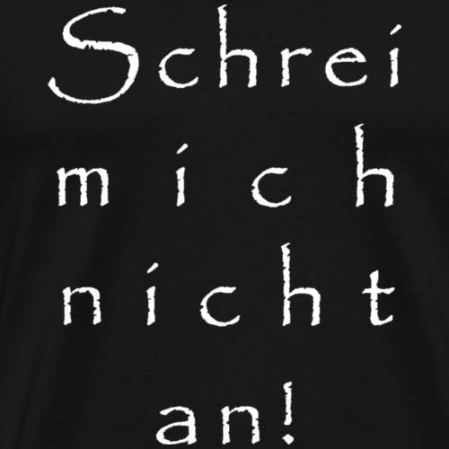 Schrei mich nicht an! / Geschenkidee / Geschenk - Männer Premium T-Shirt