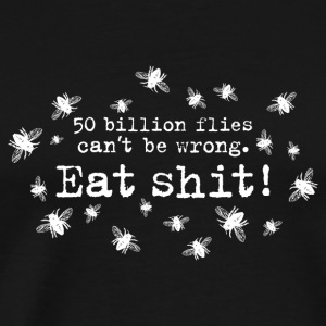 50 trillion flies can not be wrong Eat Shit! insects - Men's Premium T-Shirt