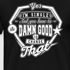I'm Single And You Have 2B Damn Good 2 Change That - Männer Premium T-Shirt