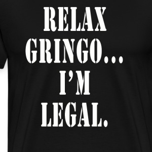 Relax Gringo I'm Legal shirt - Men's Premium T-Shirt