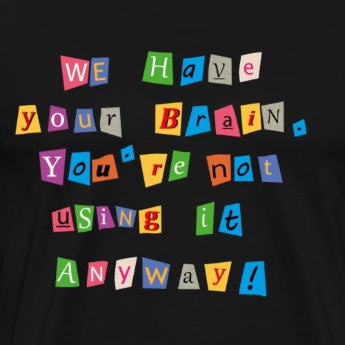 Rançon:Nous avons votre cerveau. - T-shirt Premium Homme