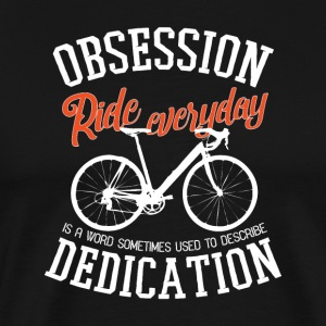 Obsession Ride hver dag, Bike er et ord dedikation - Herre premium T-shirt