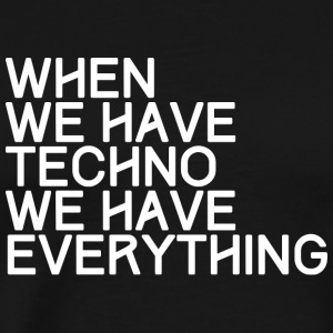 WHEN WE HAVE TECHNO WE HAVE EVERYTHING - Männer Premium T-Shirt