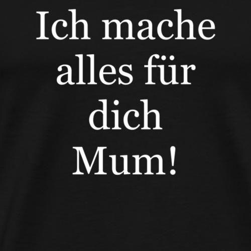 Ich mache alles für dich mum! - Männer Premium T-Shirt