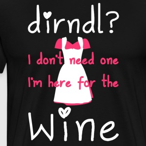 Dirndl? I don't need one, I'm here for the wine - Mannen Premium T-shirt