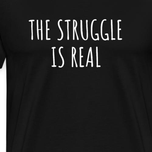 The Struggle Is Real - Männer Premium T-Shirt