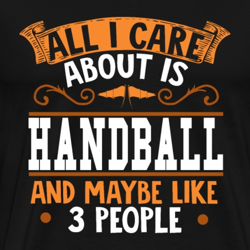 All I care about is Handball - Männer Premium T-Shirt