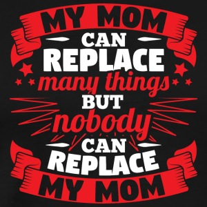 MY MOM CAN REPLACE MANY THINGS - Men's Premium T-Shirt