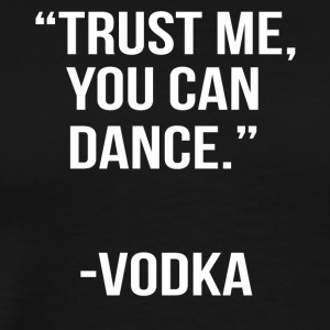 trust me you can dance vodka - Men's Premium T-Shirt