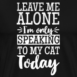 LEAVE ME ALONE I´M ONLY SPEAKING TO MY CAT TODAY - Männer Premium T-Shirt
