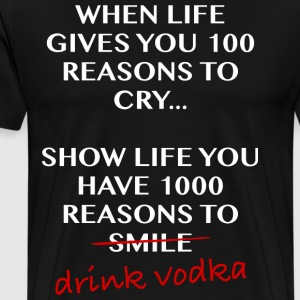 When life gives you 100 reasons to cry, drinkvodka - Men's Premium T-Shirt