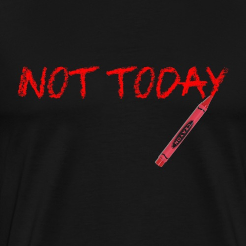 Not Today! - Men's Premium T-Shirt