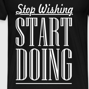 Stop Wishing - Men's Premium T-Shirt