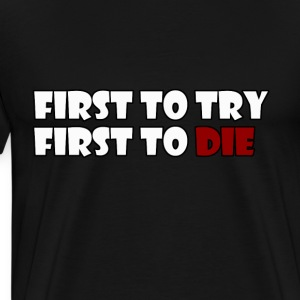 First To Try First To Die - Men's Premium T-Shirt