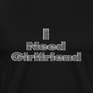 i need a girlfriend - Men's Premium T-Shirt