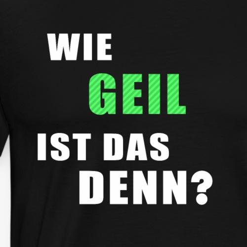 Wie geil ist das denn? - Männer Premium T-Shirt