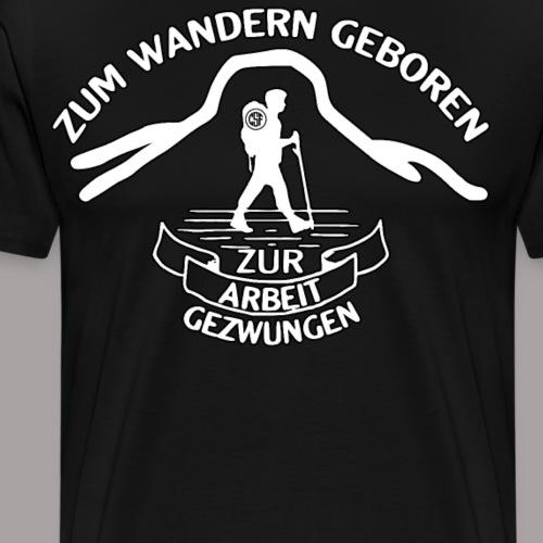 Zum Wandern geboren Zur Arbeit gezwungen - Männer Premium T-Shirt