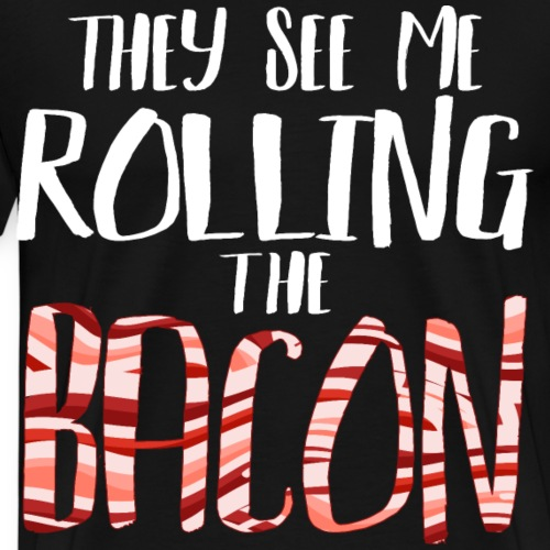 They see me rolling the bacon Speck BBQ Sausage - Männer Premium T-Shirt