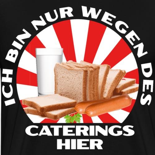Ich Bin Nur Wegen Des Caterings Hier - Männer Premium T-Shirt
